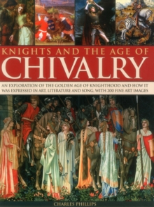 Knights & the Age of Chivalry : An Exploration of the Golden Age of Knighthood and How it Was Expressed in Art, Literature and Song, with 200 Fine Art Images, Paperback Book