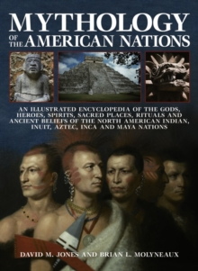 Mythology of the American Nations : An Illustrated Encyclopedia of the Gods, Heroes, Spirits and Sacred Places, Rituals and Ancient Beliefs of the North American Indian, Inuit, Aztec, Inca and Maya Na, Paperback Book