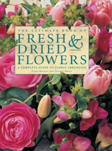 The Ultimate Book of Fresh & Dried Flowers : A Complete Guide to Floral Arranging, Hardback Book
