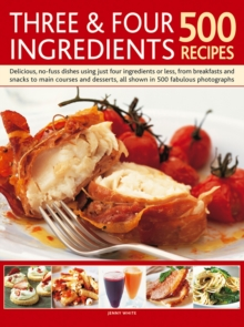Three & Four Ingredients 500 Recipes : Delicious, No-Fuss Dishes Using Just Four Ingredients or Less, from Breakfasts and Snacks to Main Courses and Desserts, Hardback Book