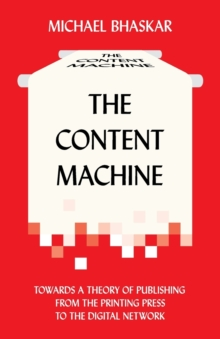 The Content Machine : Towards a Theory of Publishing from the Printing Press to the Digital Network, Paperback Book