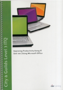 City & Guilds Level 3 ITQ - Unit 301 - Improving Productivity Using IT Using Microsoft Office, Spiral bound Book