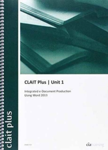 CLAIT Plus 2006 Unit 1 Integrated E-document Production Using Word 2013, Spiral bound Book