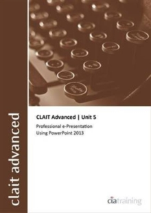 CLAIT Advanced 2006 Unit 5 Professional E-Presentation Using Powerpoint 2013, Spiral bound Book