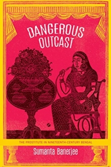Dangerous Outcast : The Prostitute in Nineteenth-Century Bengal, Paperback / softback Book