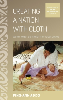 Creating a Nation with Cloth : Women, Wealth, and Tradition in the Tongan Diaspora, Hardback Book