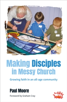Making Disciples in Messy Church : Growing Faith in an All-age Community, Paperback Book