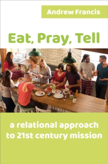Eat, Pray, Tell : A relational approach to 21st-century mission, Paperback Book