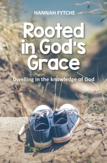 Rooted in God's Grace : Dwelling in the knowledge of God, Paperback Book