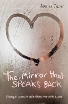 The Mirror That Speaks Back : Looking at, listening to and reflecting your worth in Jesus, Paperback Book