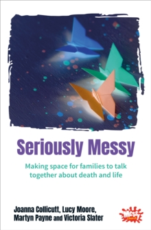 Seriously Messy : Making space for families to talk together about death and life, Paperback / softback Book