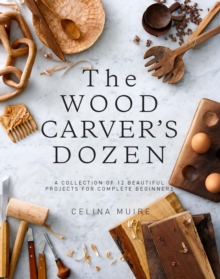 The Wood Carver's Dozen : A Collection of 12 Beautiful Projects for Complete Beginners, Paperback / softback Book