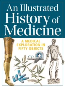 An Illustrated History of Medicine : A Medical Exploration in Fifty Objects, Paperback / softback Book