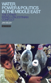 Water, Power and Politics in the Middle East : The Other Israeli-Palestinian Conflict, PDF eBook