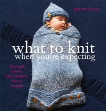 What to Knit When You're Expecting : 28 Simple Mittens, Baby Blankets, Hats and Sweaters, Paperback Book