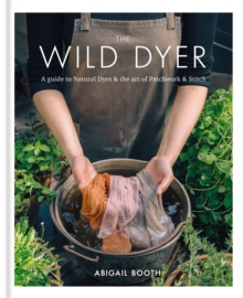 The Wild Dyer: A guide to natural dyes & the art of patchwork & stitch, Hardback Book