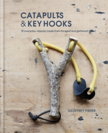 Catapults & Key Hooks : Everyday objects made from foraged and gathered wood, Hardback Book