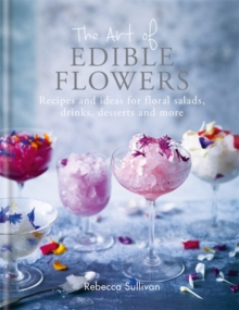 The Art of Edible Flowers : Recipes and ideas for floral salads, drinks, desserts and more, Hardback Book