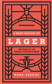 A Brief History of Lager : 500 Years of the World's Favourite Beer, Hardback Book