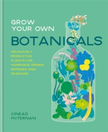 Grow Your Own Botanicals : Deliciously productive plants for homemade drinks, remedies and skincare, Hardback Book
