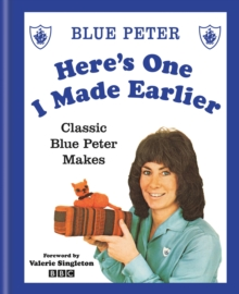 Here's One I Made Earlier : Classic Blue Peter Makes, EPUB eBook