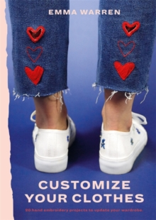 Customize Your Clothes : 20 hand embroidery projects to update your wardrobe, Paperback / softback Book