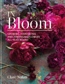 In Bloom : Growing, harvesting and arranging flowers all year round, EPUB eBook