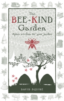 The Bee-Kind Garden : Apian Wisdom for Your Garden, Hardback Book