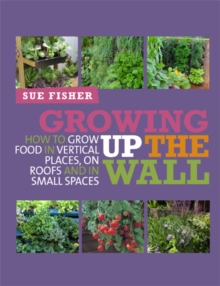 Growing Up the Wall : How to grow food in vertical places, on roofs and in small spaces, Paperback / softback Book