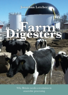 Farm Digesters : Anaerobic Digesters Produce Clean Renewable Biogas, and Reduce Greenhouse Emissions, Water Pollution and Dependence on Artificial Fertilizers, Paperback Book
