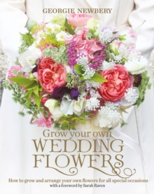 Grow your own Wedding Flowers : How to grow and arrange your own flowers for all special occasions, Hardback Book