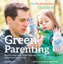 The No-Nonsense Guide to Green Parenting : How to Raise Your Child, Help Save the Planet and Not Go Mad, Paperback Book