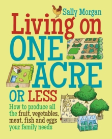 Living on One Acre or Less : How to produce all the fruit, veg, meat, fish and eggs your family needs, Paperback / softback Book