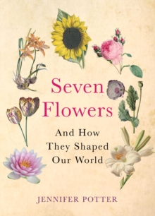 Seven Flowers : And How They Shaped Our World, Paperback / softback Book