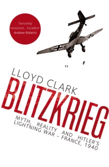 Blitzkrieg : Myth, Reality and Hitler's Lightning War - France, 1940, Hardback Book