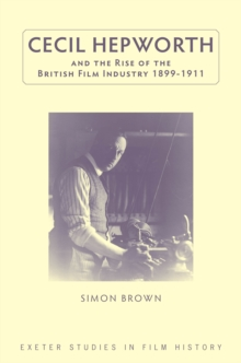 Cecil Hepworth and the Rise of the British Film Industry 1899-1911, PDF eBook