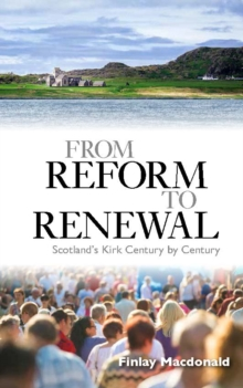 From Reform to Renewal : Scotland's Kirk Century by Century, Paperback / softback Book