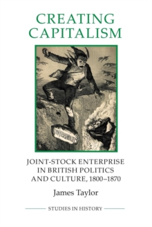 Creating Capitalism : Joint-Stock Enterprise in British Politics and Culture, 1800-1870, Paperback / softback Book