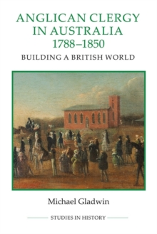 Anglican Clergy in Australia, 1788-1850 : Building a British World, Hardback Book