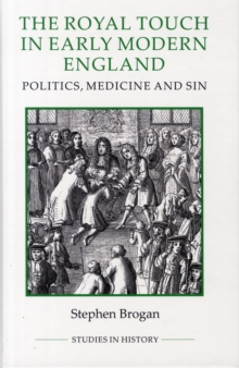 The Royal Touch in Early Modern England : Politics, Medicine and Sin, Hardback Book