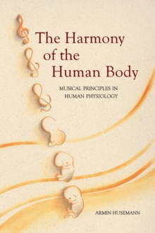 The Harmony of the Human Body : Musical Principles in Human Physiology, Paperback / softback Book