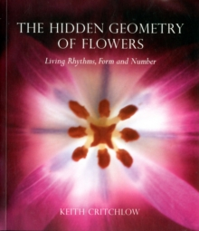 The Hidden Geometry of Flowers : Living Rhythms, Form and Number, Paperback Book