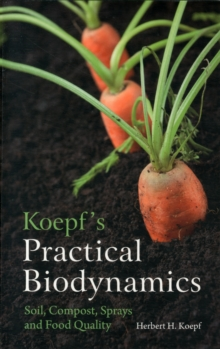 Koepf's Practical Biodynamics : Soil, Compost, Sprays and Food Quality, Paperback Book