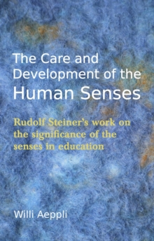The Care and Development of the Human Senses : Rudolf Steiner's work on the significance of the senses in education, Paperback / softback Book