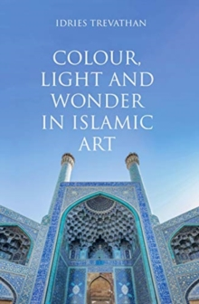 Colour, Light and Wonder in Islamic Art, Hardback Book