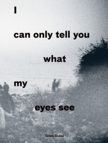 I Can Only Tell You What My Eyes See: Photographs from the Refugee Crisis, Paperback Book