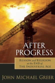 After Progress : Reason and Religion at the End of the Industrial Age, Paperback / softback Book
