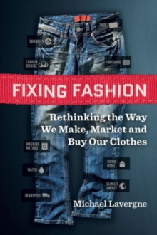 Fixing Fashion : Rethinking the Way We Make, Market and Buy Our Clothes, Paperback Book