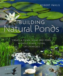 Building Natural Ponds : Create a Clean, Algae-free Pond without Pumps, Filters, or Chemicals, Paperback Book
