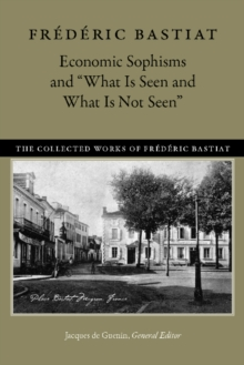 "Economic Sophisms & ""What is Seen & What is Not Seen, Hardback Book"